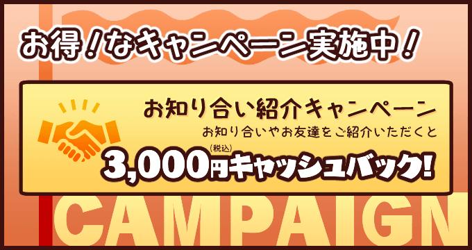 お得!な「お知り合い紹介キャンペーン」実施中!お知り合いやお友達をご紹介していただくと「3,000円(税込)」キャッシュバック!